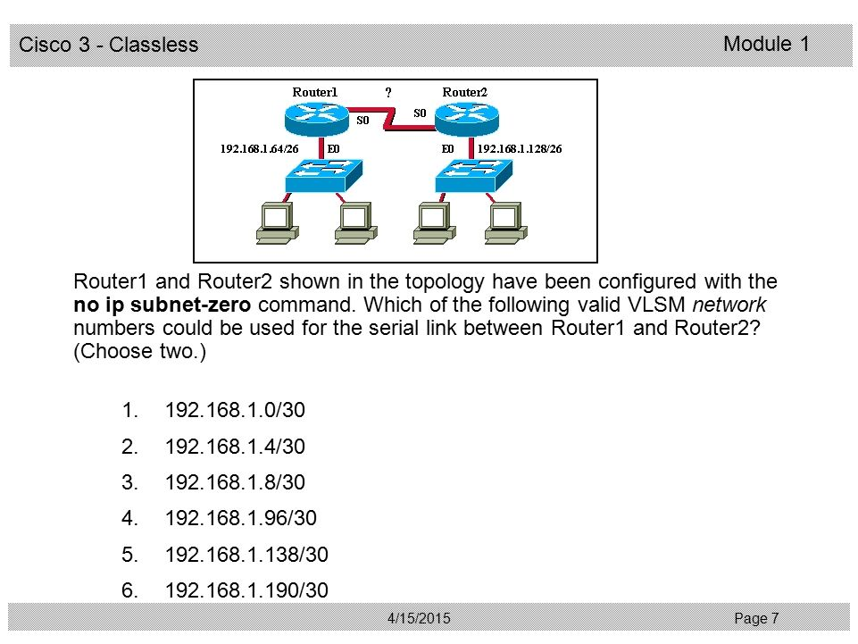 Router1 and Router2 shown in the topology have been configured with the no ip subnet-zero command. Which of the following valid VLSM network numbers could be used for the serial link between Router1 and Router2 (Choose two.)