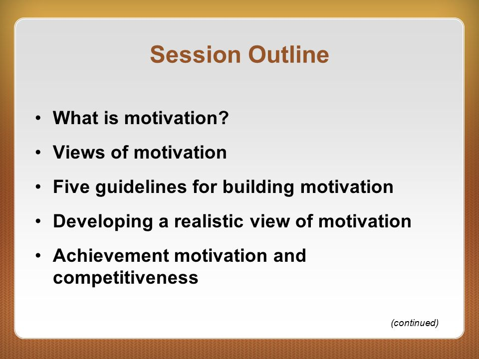 Session Outline What is motivation Views of motivation