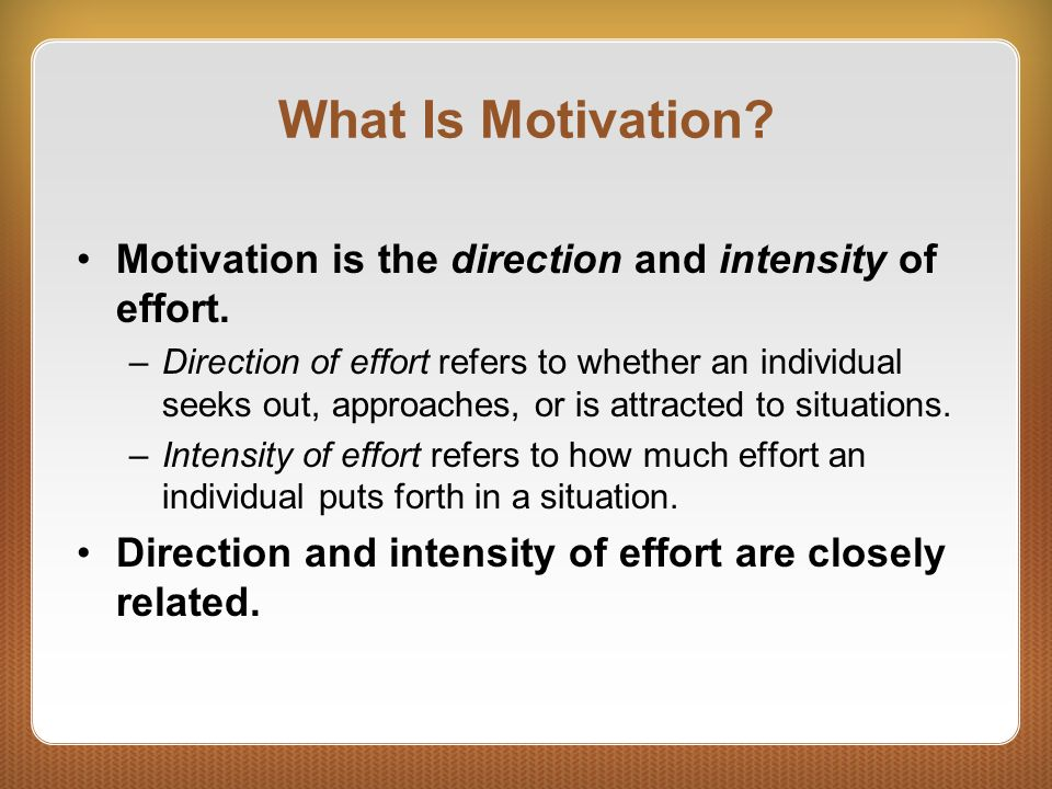 What Is Motivation Motivation is the direction and intensity of effort.