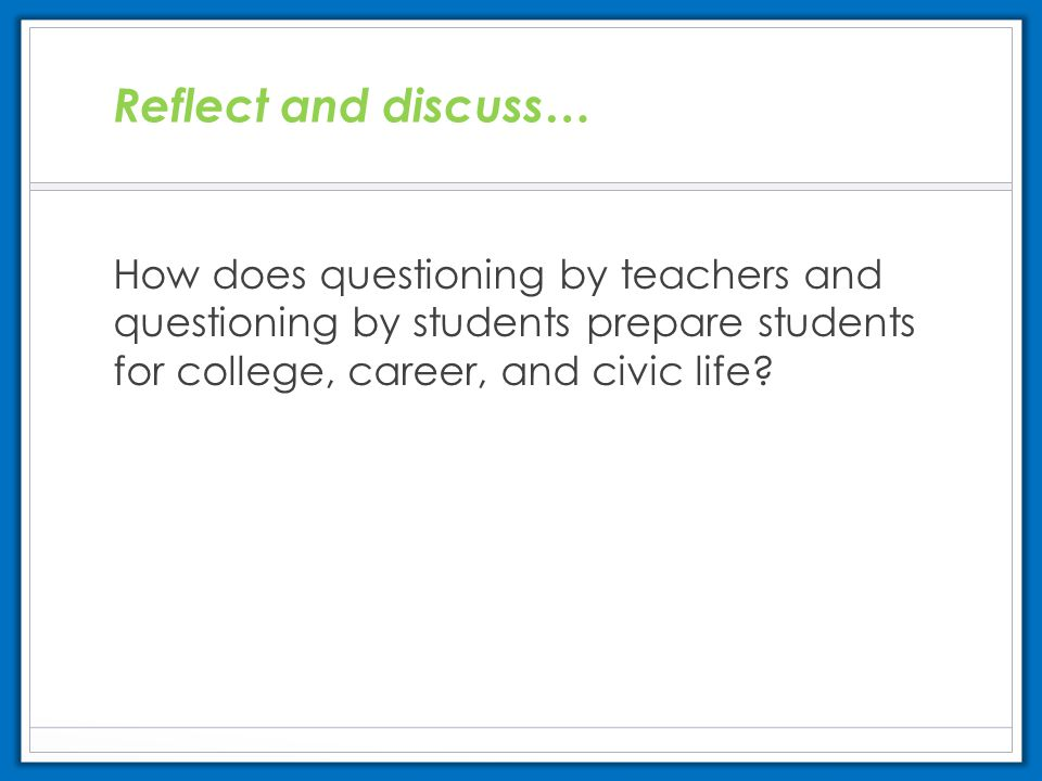 Reflect and discuss… How does questioning by teachers and questioning by students prepare students for college, career, and civic life