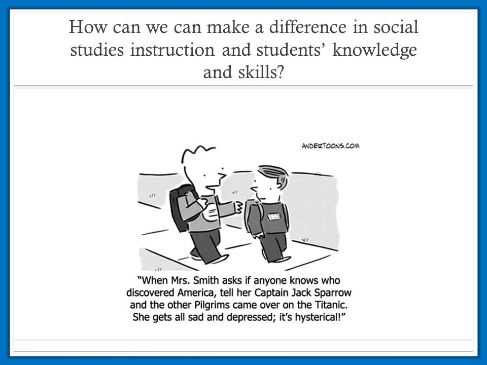 How can we can make a difference in social studies instruction and students' knowledge and skills