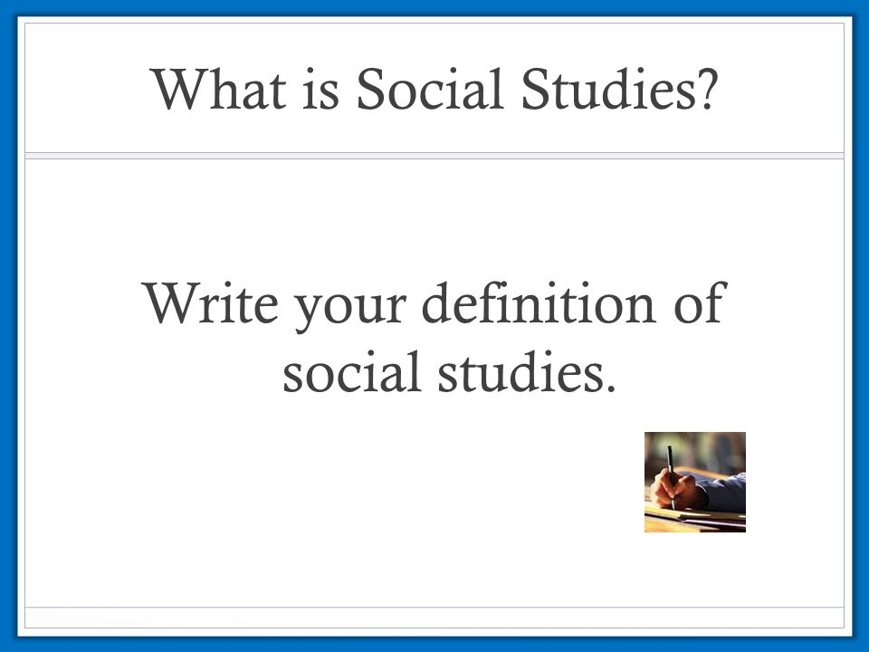 Write your definition of social studies.