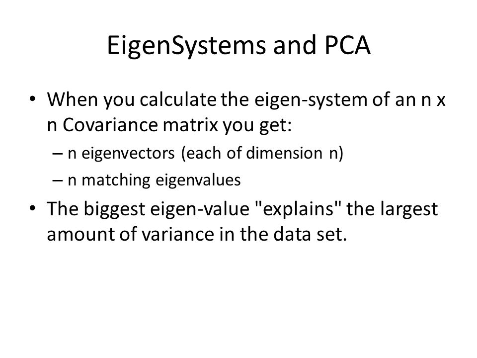 EigenSystems and PCA When you calculate the eigen-system of an n x n Covariance matrix you get: n eigenvectors (each of dimension n)