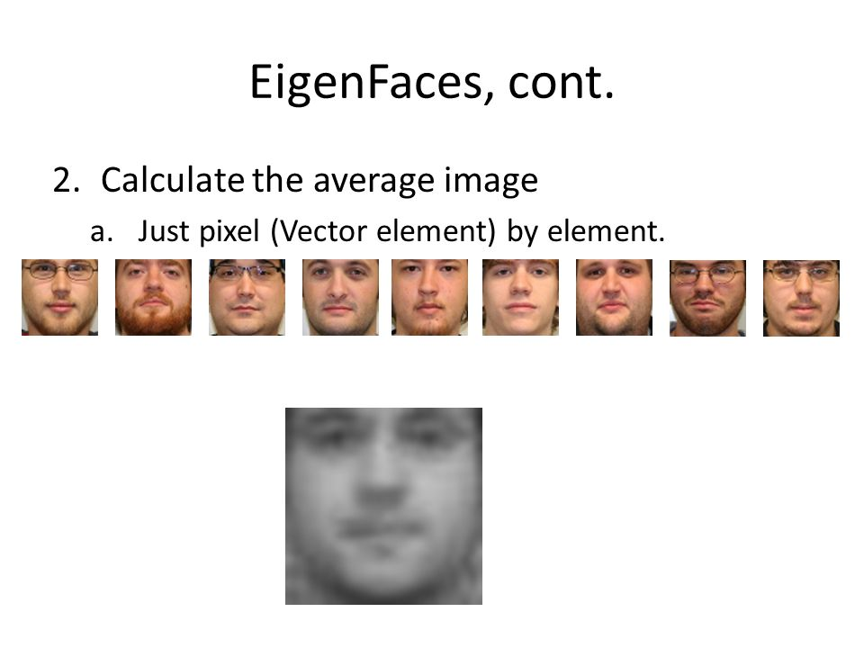 EigenFaces, cont. Calculate the average image