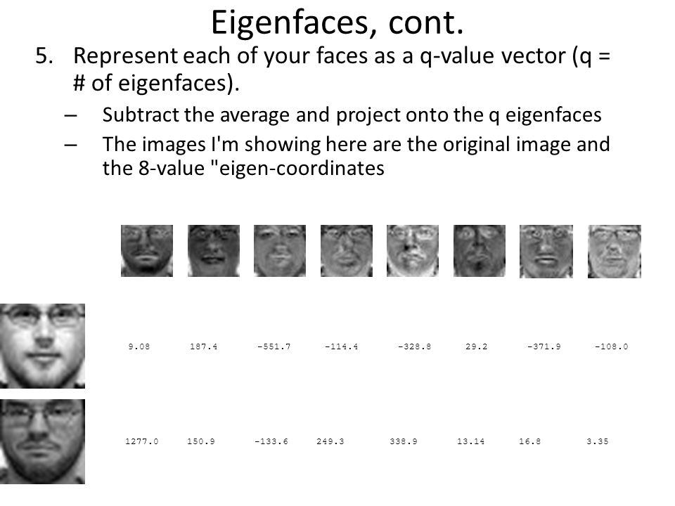 Eigenfaces, cont. Represent each of your faces as a q-value vector (q = # of eigenfaces). Subtract the average and project onto the q eigenfaces.
