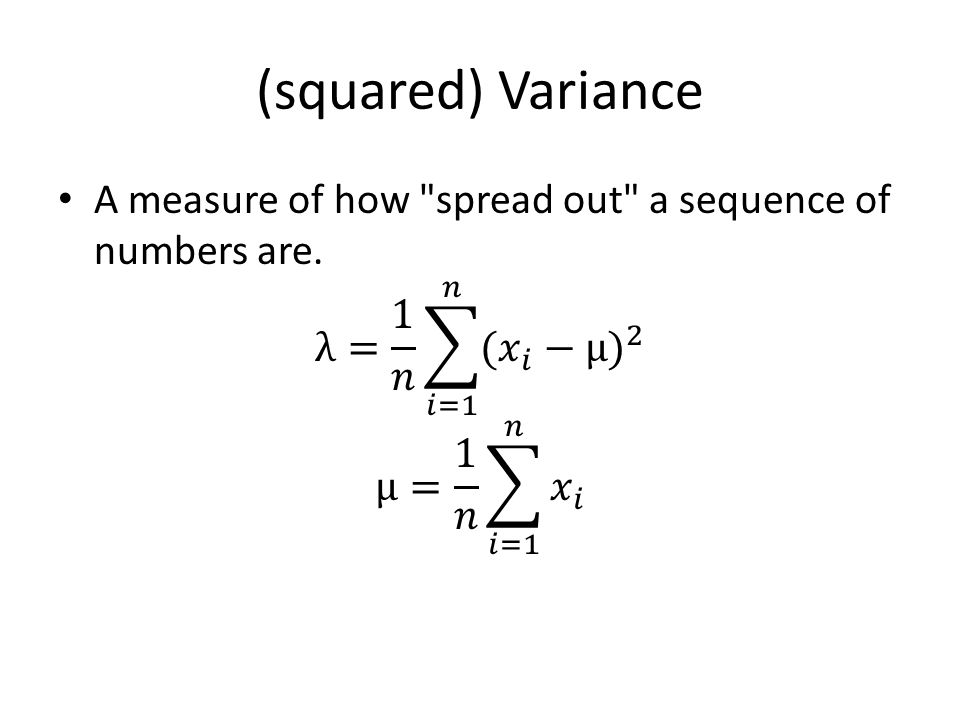 (squared) Variance A measure of how spread out a sequence of numbers are. λ= 1 𝑛 𝑖=1 𝑛 (𝑥 𝑖 −μ ) 2.