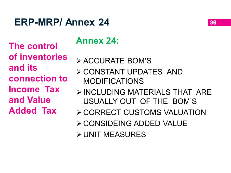 ERP-MRP/ Annex 24 Annex 24: ACCURATE BOM'S. CONSTANT UPDATES AND MODIFICATIONS. INCLUDING MATERIALS THAT ARE USUALLY OUT OF THE BOM'S.