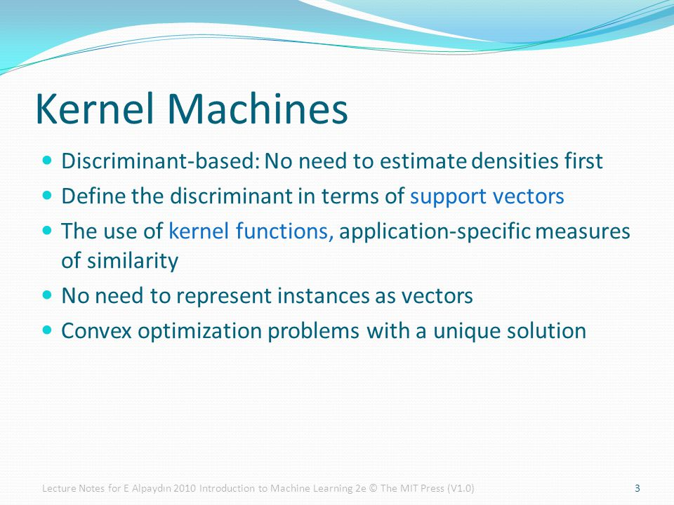 Kernel Machines Discriminant-based: No need to estimate densities first. Define the discriminant in terms of support vectors.