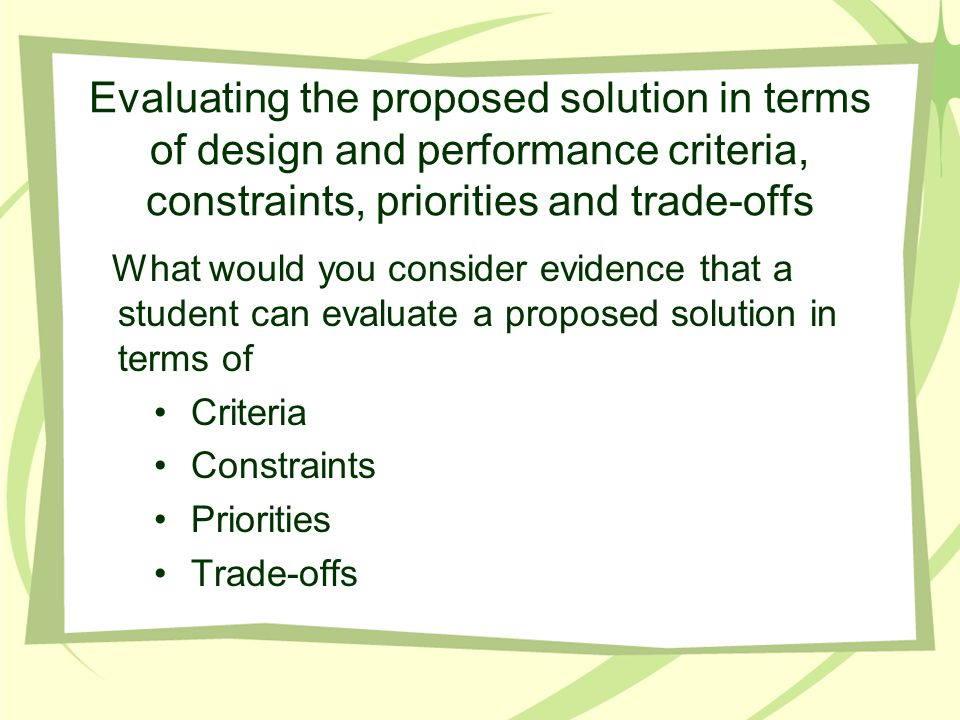 Evaluating the proposed solution in terms of design and performance criteria, constraints, priorities and trade-offs