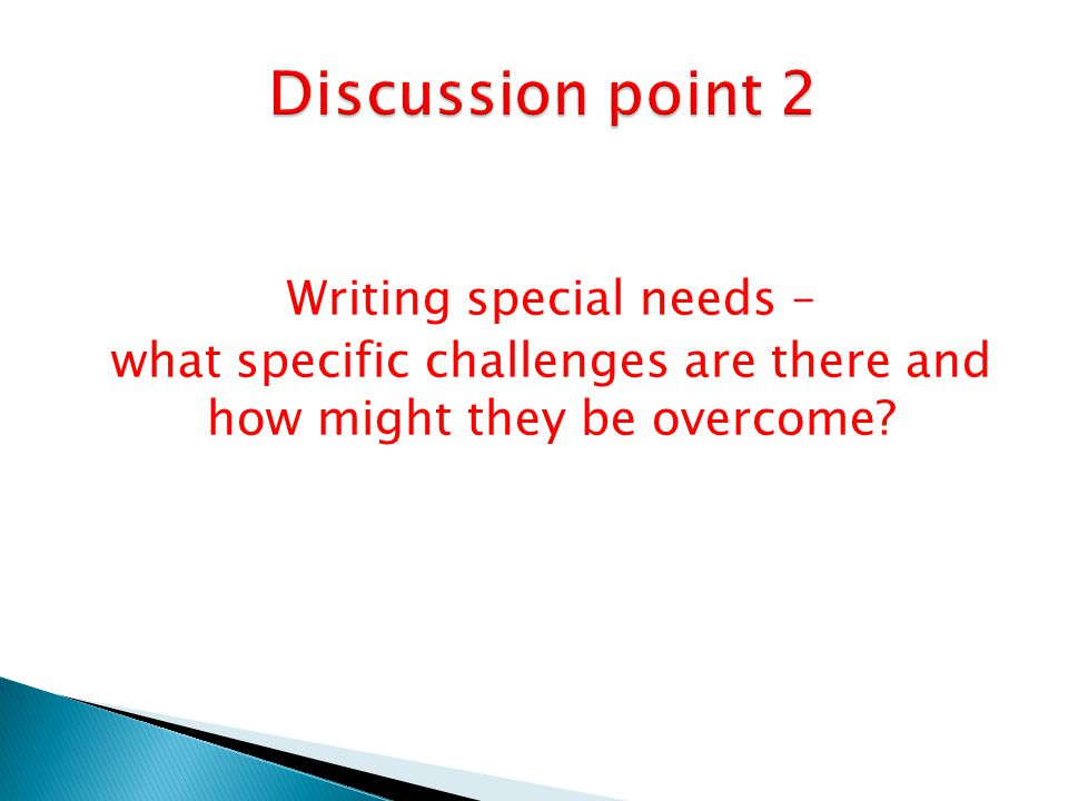 Discussion point 2 Writing special needs –