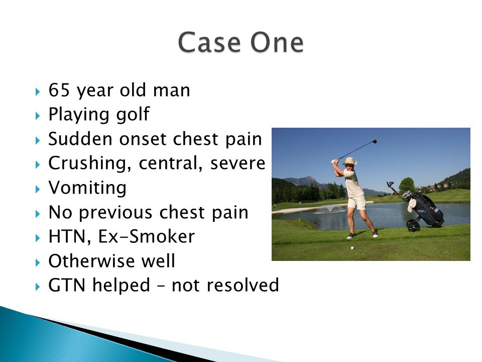 Case One 65 year old man Playing golf Sudden onset chest pain