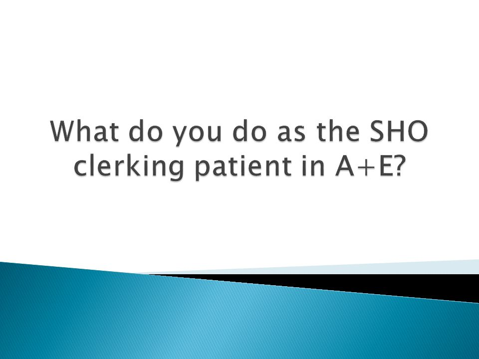 What do you do as the SHO clerking patient in A+E