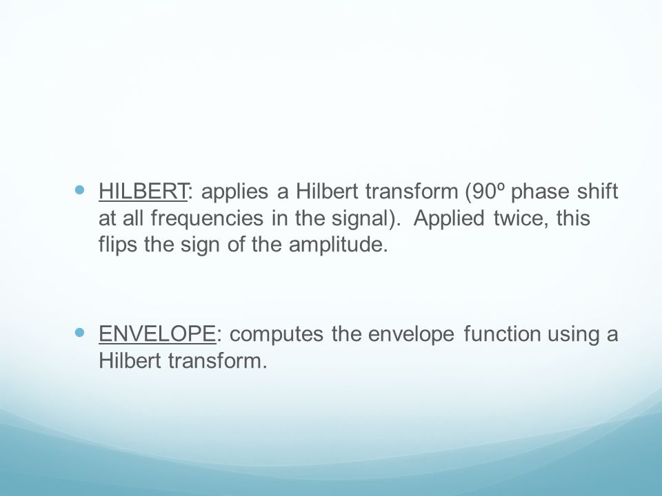 HILBERT: applies a Hilbert transform (90º phase shift at all frequencies in the signal). Applied twice, this flips the sign of the amplitude.