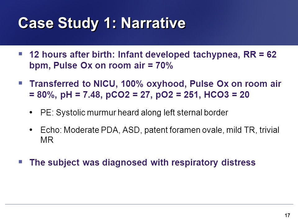 Case Study 1: Narrative 12 hours after birth: Infant developed tachypnea, RR = 62 bpm, Pulse Ox on room air = 70%