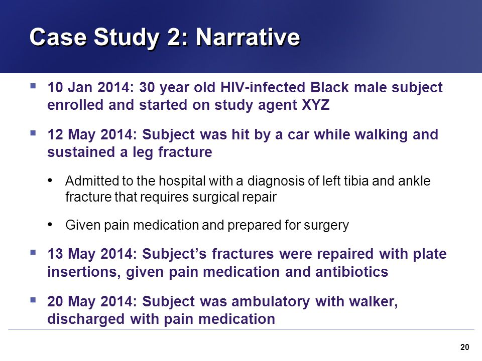 Case Study 2: Narrative 10 Jan 2014: 30 year old HIV-infected Black male subject enrolled and started on study agent XYZ.