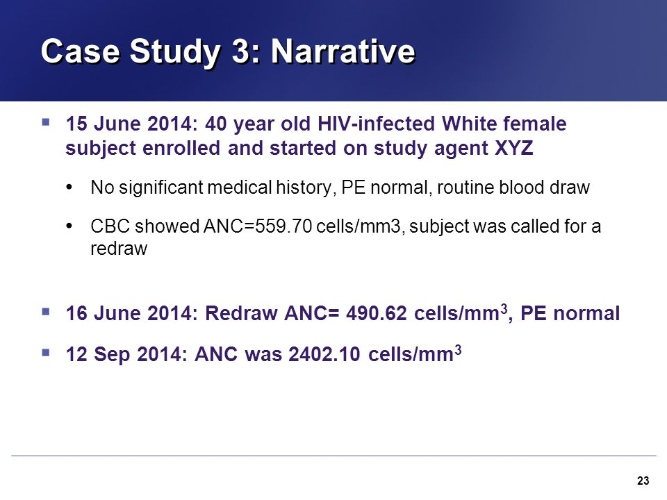 Case Study 3: Narrative 15 June 2014: 40 year old HIV-infected White female subject enrolled and started on study agent XYZ.