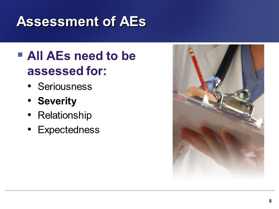 Assessment of AEs All AEs need to be assessed for: Seriousness