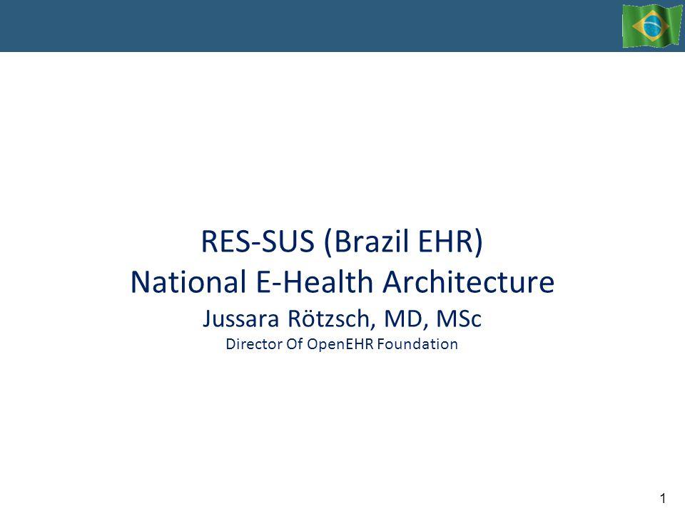 RES-SUS (Brazil EHR) National E-Health Architecture Jussara Rötzsch, MD, MSc Director Of OpenEHR Foundation