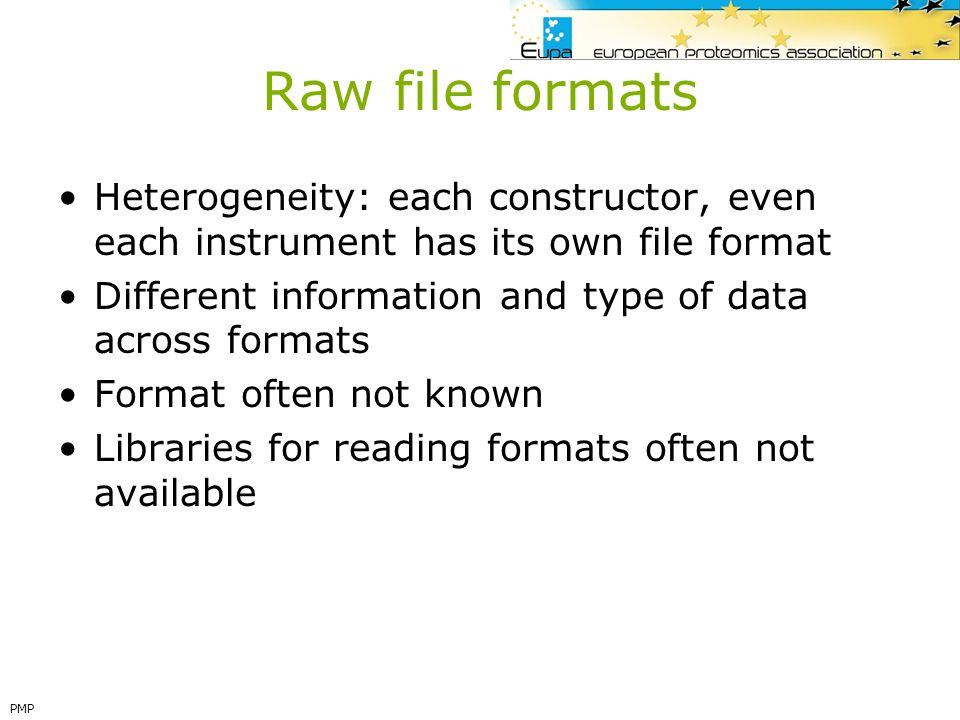 Raw file formats Heterogeneity: each constructor, even each instrument has its own file format.