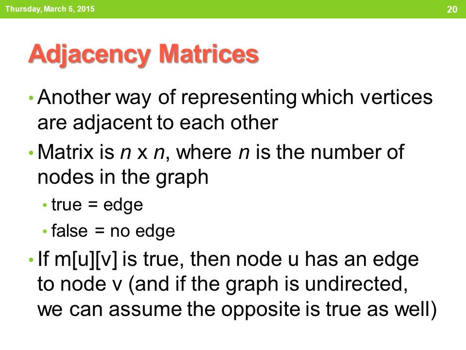 Thursday, March 5, 2015 Adjacency Matrices. Another way of representing which vertices are adjacent to each other.