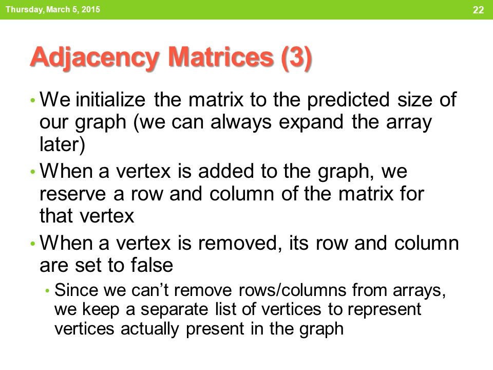 Thursday, March 5, 2015 Adjacency Matrices (3) We initialize the matrix to the predicted size of our graph (we can always expand the array later)