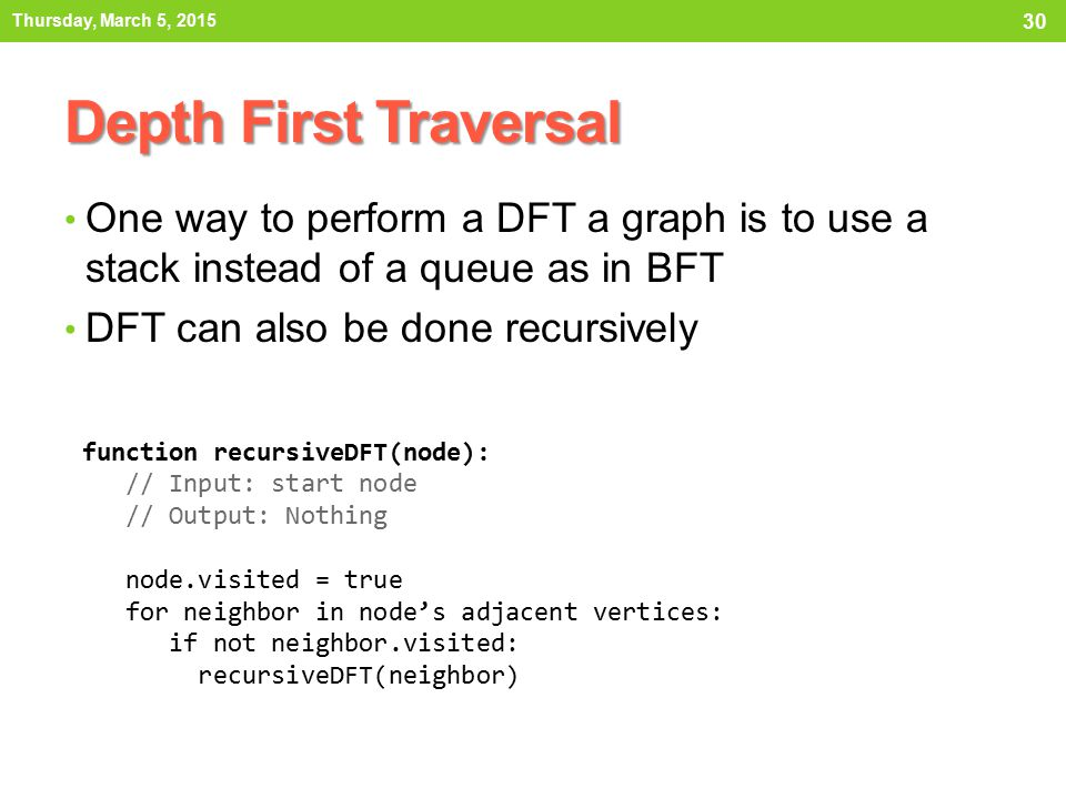 Thursday, March 5, 2015 Depth First Traversal. One way to perform a DFT a graph is to use a stack instead of a queue as in BFT.
