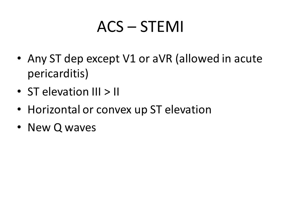 ACS – STEMI Any ST dep except V1 or aVR (allowed in acute pericarditis) ST elevation III > II. Horizontal or convex up ST elevation.