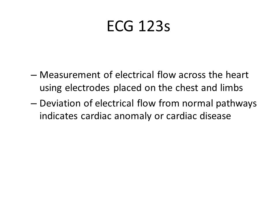 ECG 123s Measurement of electrical flow across the heart using electrodes placed on the chest and limbs.
