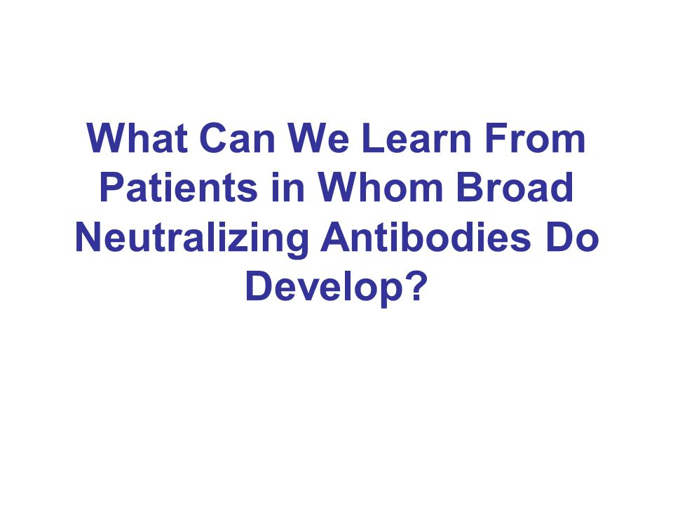 What Can We Learn From Patients in Whom Broad Neutralizing Antibodies Do Develop