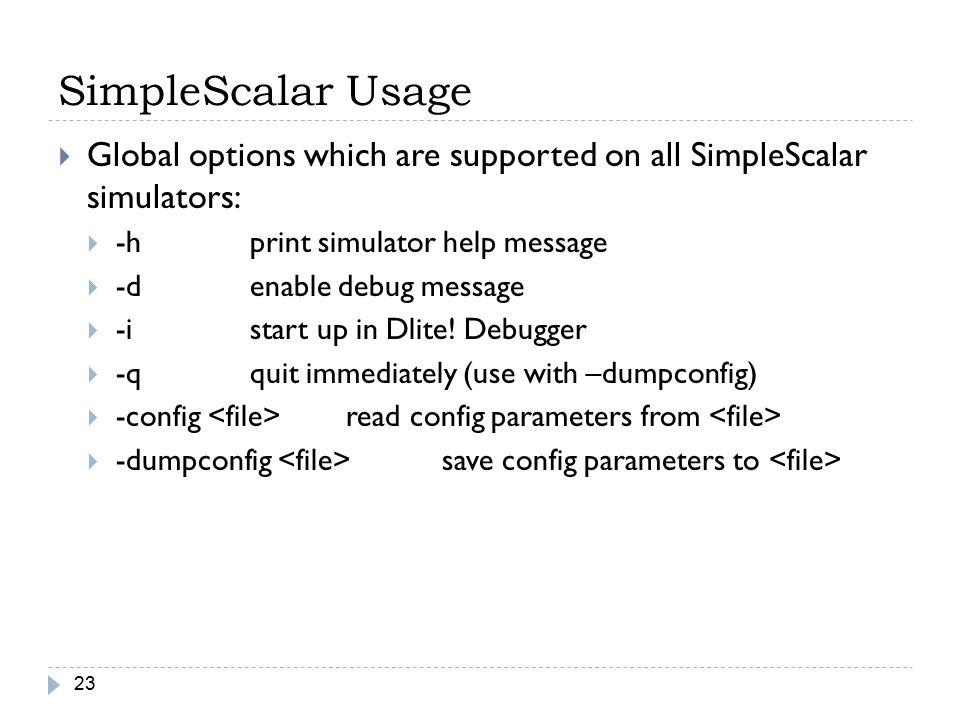 SimpleScalar Usage Global options which are supported on all SimpleScalar simulators: -h print simulator help message.