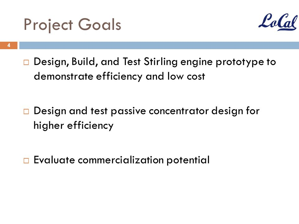 Project Goals Design, Build, and Test Stirling engine prototype to demonstrate efficiency and low cost.
