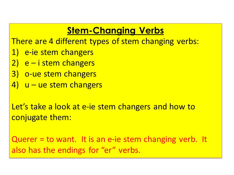 Stem-Changing Verbs There are 4 different types of stem changing verbs: e-ie stem changers. e – i stem changers.