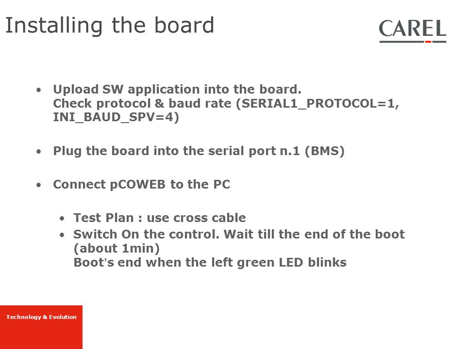 Installing the board Upload SW application into the board. Check protocol & baud rate (SERIAL1_PROTOCOL=1, INI_BAUD_SPV=4)