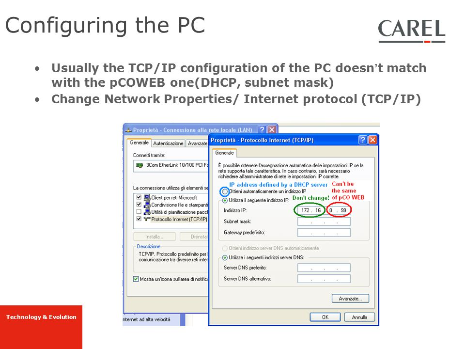 Configuring the PC Usually the TCP/IP configuration of the PC doesn't match with the pCOWEB one(DHCP, subnet mask)