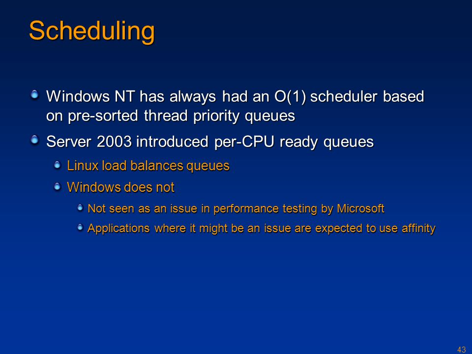 Scheduling Windows NT has always had an O(1) scheduler based on pre-sorted thread priority queues. Server 2003 introduced per-CPU ready queues.