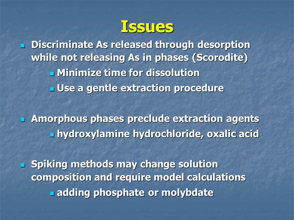 Issues Discriminate As released through desorption while not releasing As in phases (Scorodite) Minimize time for dissolution.