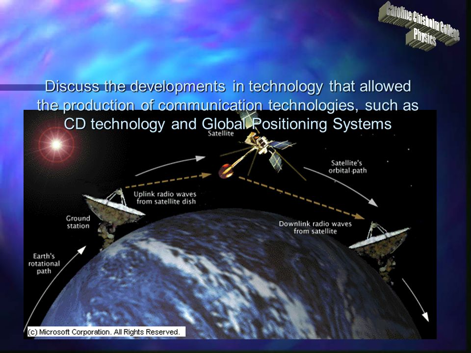 Discuss the developments in technology that allowed the production of communication technologies, such as CD technology and Global Positioning Systems