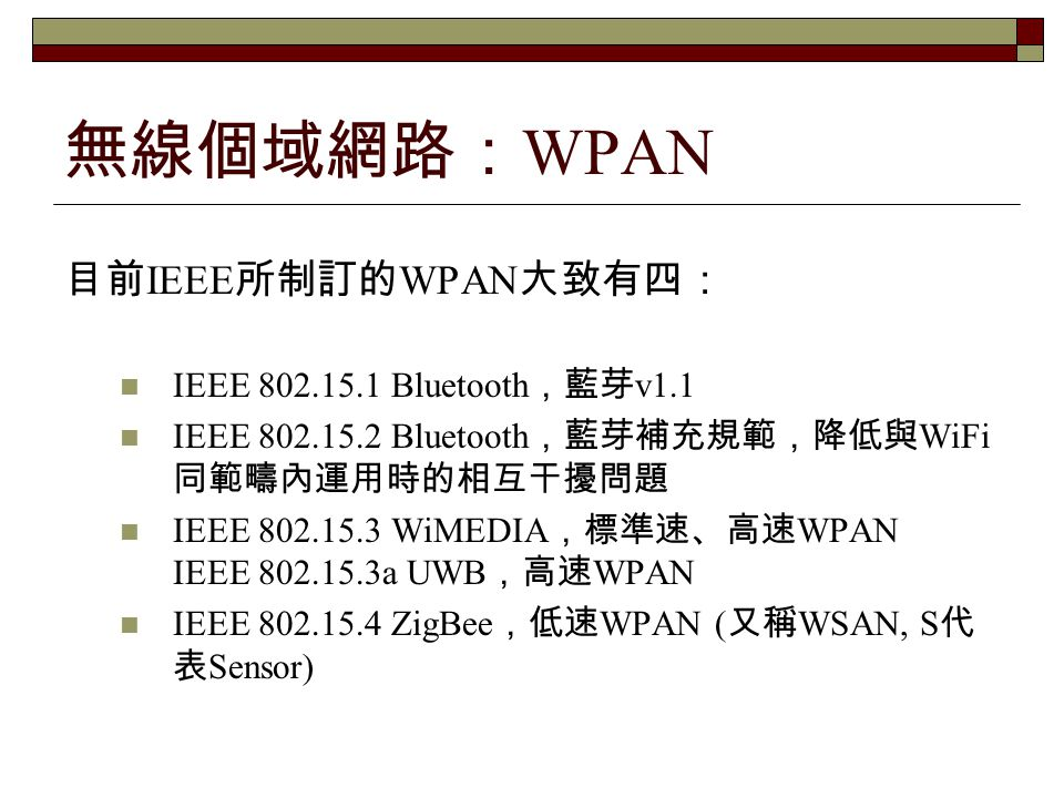 無線個域網路:WPAN 目前IEEE所制訂的WPAN大致有四: IEEE 802.15.1 Bluetooth,藍芽v1.1