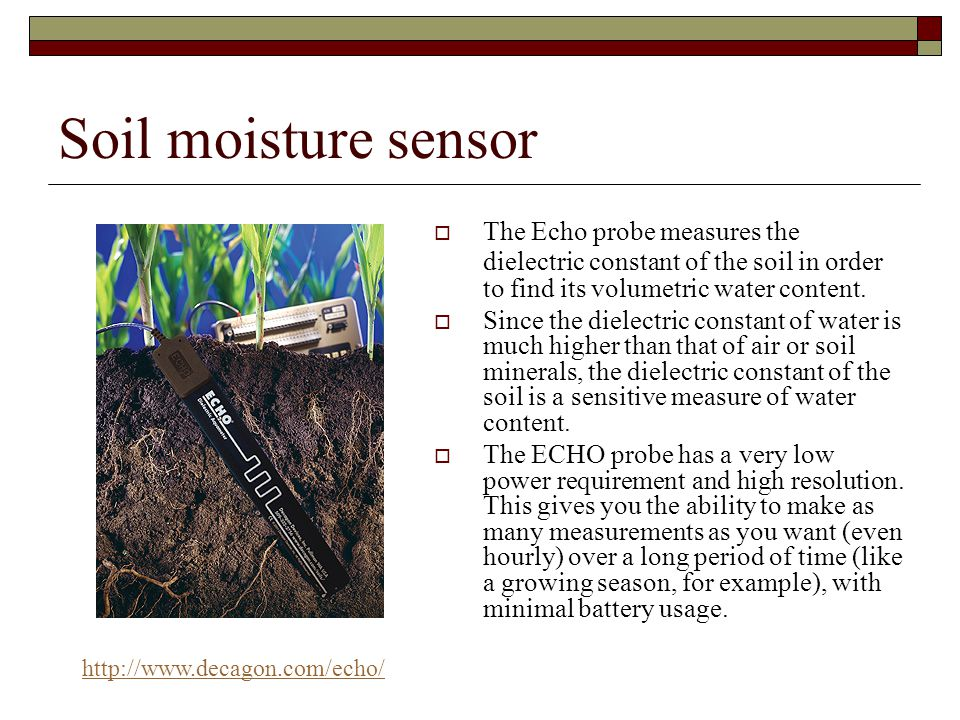 Soil moisture sensor The Echo probe measures the dielectric constant of the soil in order to find its volumetric water content.