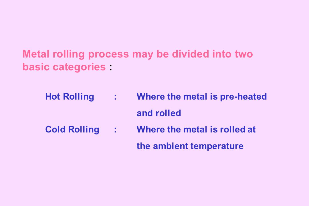 Metal rolling process may be divided into two basic categories :