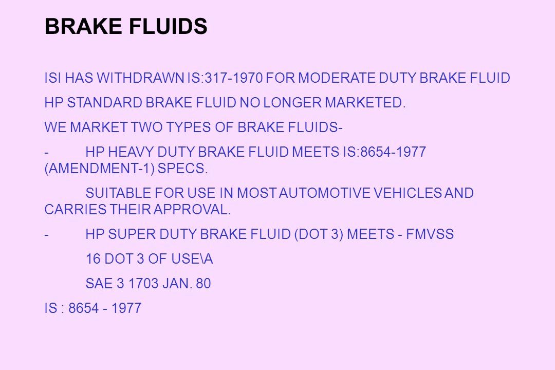 BRAKE FLUIDS ISI HAS WITHDRAWN IS:317-1970 FOR MODERATE DUTY BRAKE FLUID. HP STANDARD BRAKE FLUID NO LONGER MARKETED.