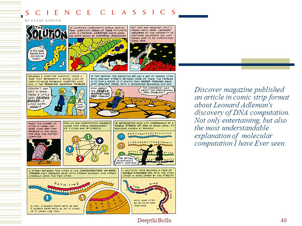 Discover magazine published an article in comic strip format about Leonard Adleman s discovery of DNA computation. Not only entertaining, but also the most understandable explanation of molecular computation I have Ever seen.