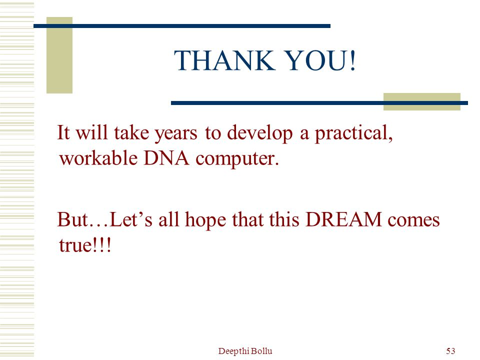 THANK YOU! It will take years to develop a practical, workable DNA computer. But…Let's all hope that this DREAM comes true!!!