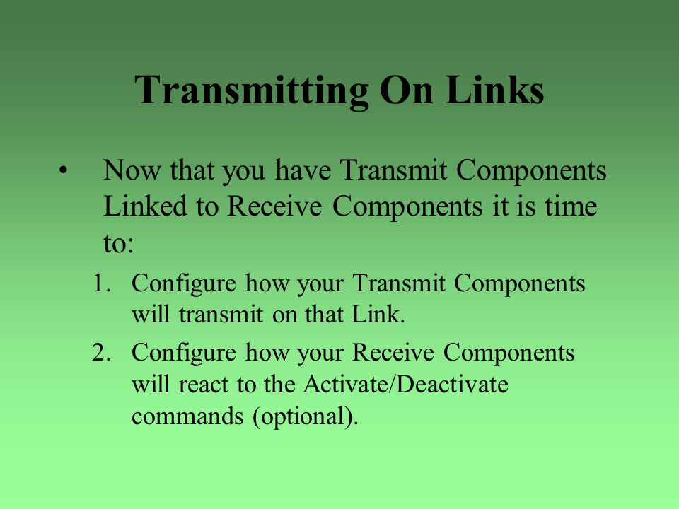 Transmitting On Links Now that you have Transmit Components Linked to Receive Components it is time to: