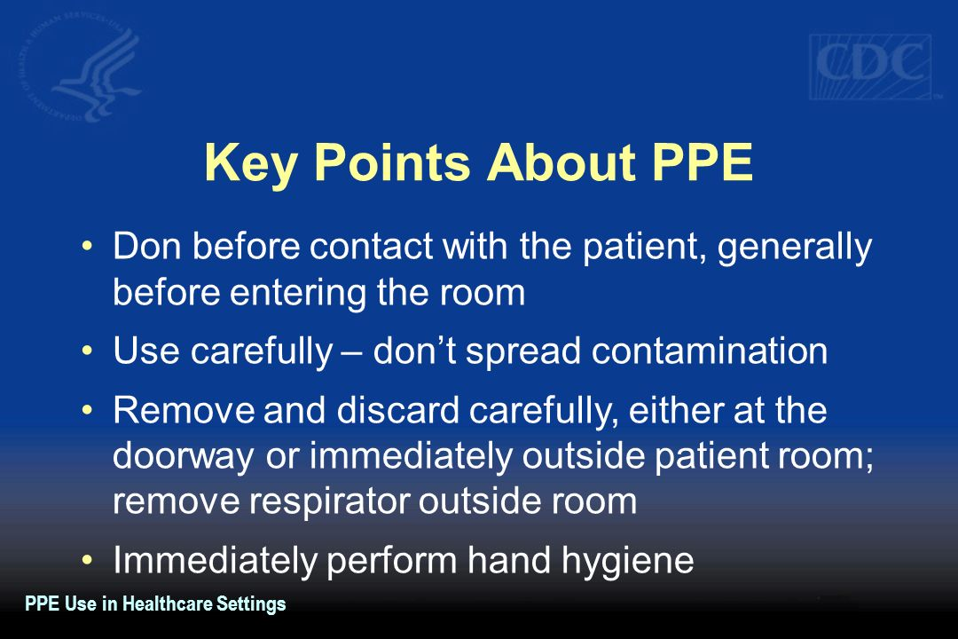 Key Points About PPEDon before contact with the patient, generally before entering the room. Use carefully – don't spread contamination.