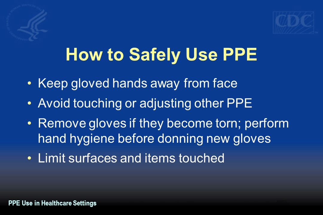 How to Safely Use PPE Keep gloved hands away from face