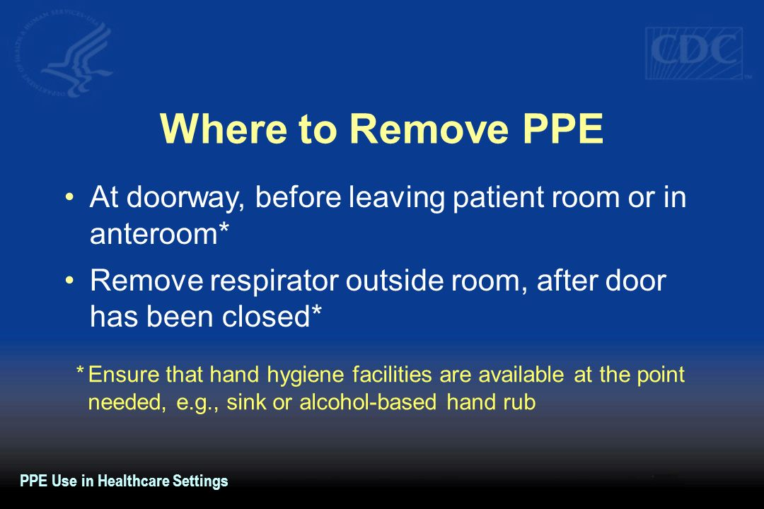 Where to Remove PPEAt doorway, before leaving patient room or in anteroom* Remove respirator outside room, after door has been closed*