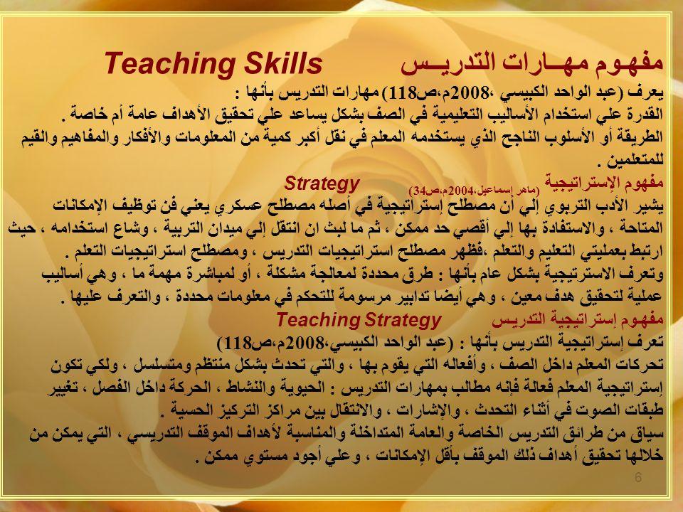 مفهـوم مهــارات التدريــس Teaching Skills يعرف (عبد الواحد الكبيسي ،2008م،ص118) مهارات التدريس بأنها : القدرة علي استخدام الأساليب التعليمية في الصف بشكل يساعد علي تحقيق الأهداف عامة أم خاصة .