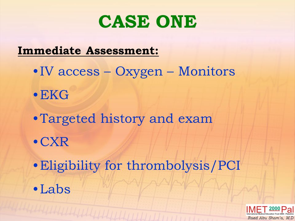 CASE ONE IV access – Oxygen – Monitors EKG Targeted history and exam