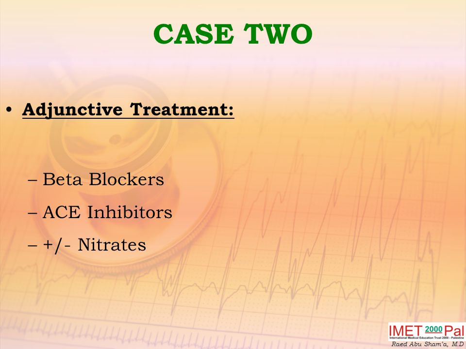 CASE TWO Adjunctive Treatment: Beta Blockers ACE Inhibitors